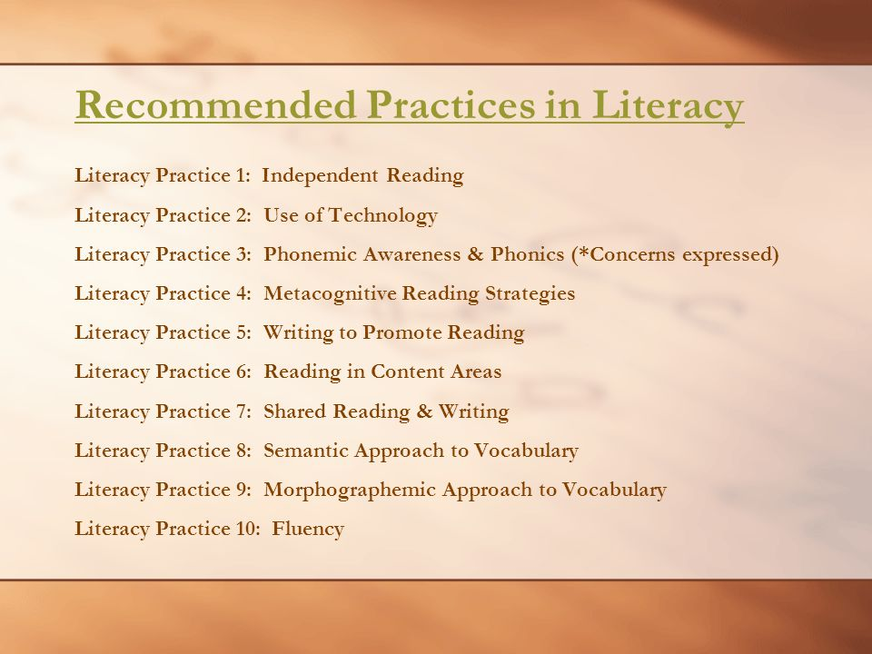 Literacy Practice 1: Independent Reading Literacy Practice 2: Use of Technology Literacy Practice 3: Phonemic Awareness & Phonics (*Concerns expressed) Literacy Practice 4: Metacognitive Reading Strategies Literacy Practice 5: Writing to Promote Reading Literacy Practice 6: Reading in Content Areas Literacy Practice 7: Shared Reading & Writing Literacy Practice 8: Semantic Approach to Vocabulary Literacy Practice 9: Morphographemic Approach to Vocabulary Literacy Practice 10: Fluency Recommended Practices in Literacy