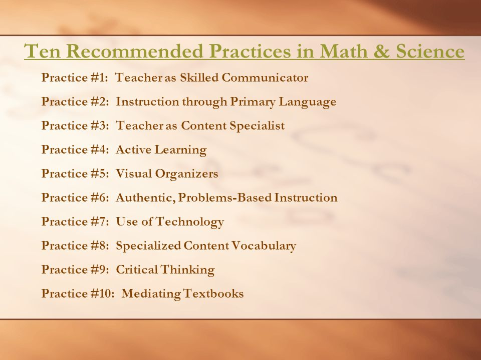 Ten Recommended Practices in Math & Science Practice #1: Teacher as Skilled Communicator Practice #2: Instruction through Primary Language Practice #3: Teacher as Content Specialist Practice #4: Active Learning Practice #5: Visual Organizers Practice #6: Authentic, Problems-Based Instruction Practice #7: Use of Technology Practice #8: Specialized Content Vocabulary Practice #9: Critical Thinking Practice #10: Mediating Textbooks