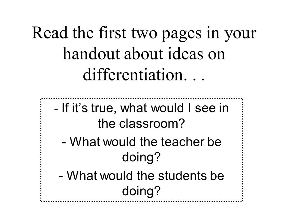 Read the first two pages in your handout about ideas on differentiation...