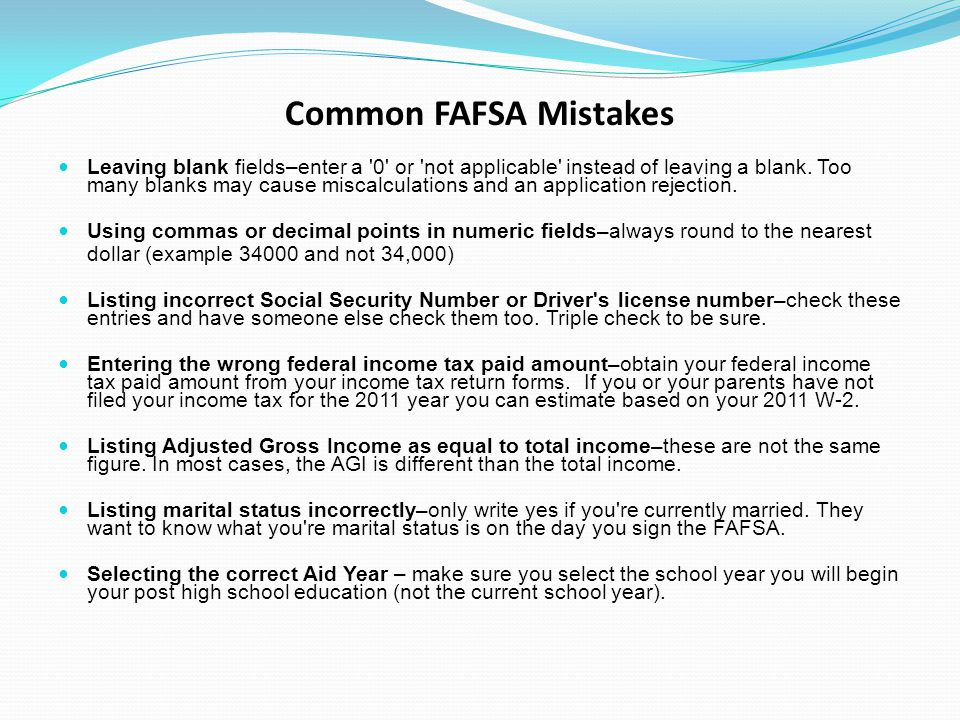 Common FAFSA Mistakes Leaving blank fields–enter a 0 or not applicable instead of leaving a blank.