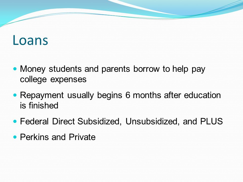 Loans Money students and parents borrow to help pay college expenses Repayment usually begins 6 months after education is finished Federal Direct Subsidized, Unsubsidized, and PLUS Perkins and Private