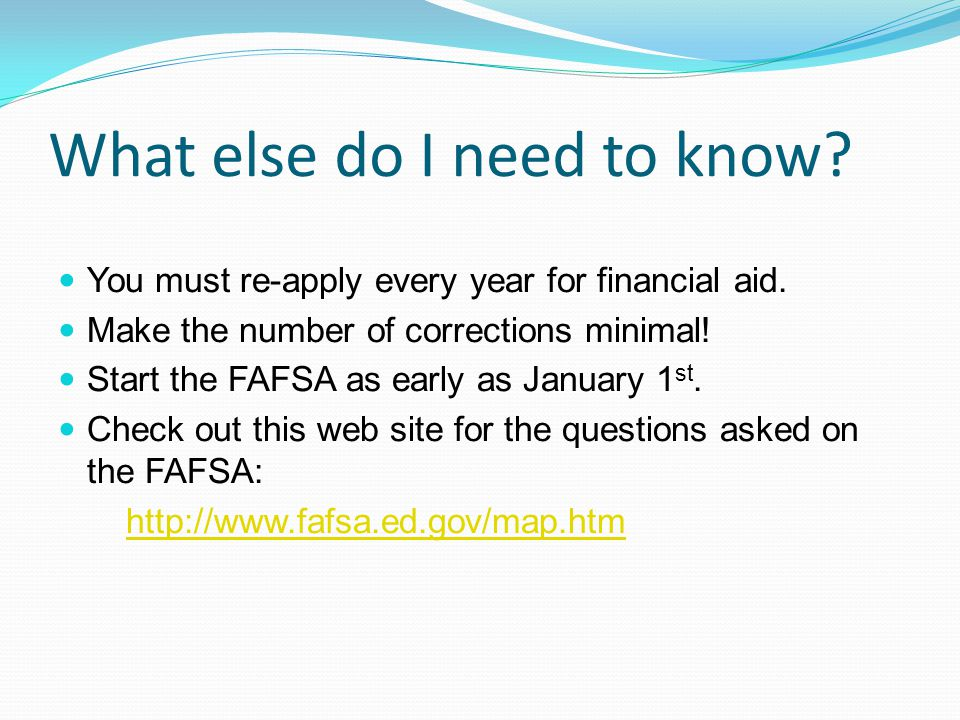 What else do I need to know. You must re-apply every year for financial aid.