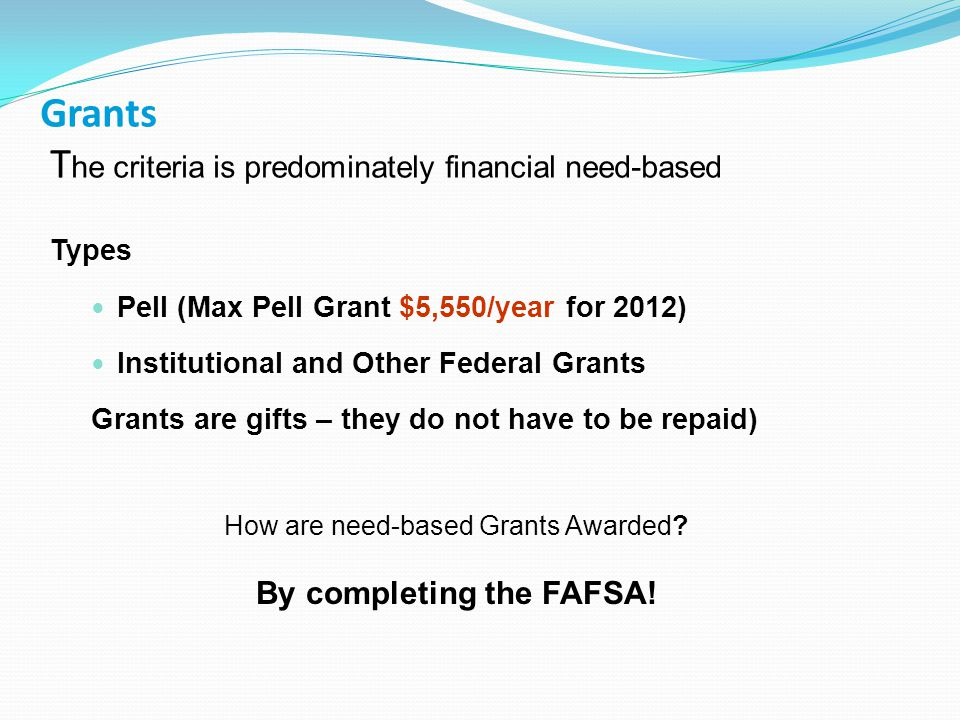 Grants T he criteria is predominately financial need-based Types Pell (Max Pell Grant $5,550/year for 2012) Institutional and Other Federal Grants Grants are gifts – they do not have to be repaid) How are need-based Grants Awarded.