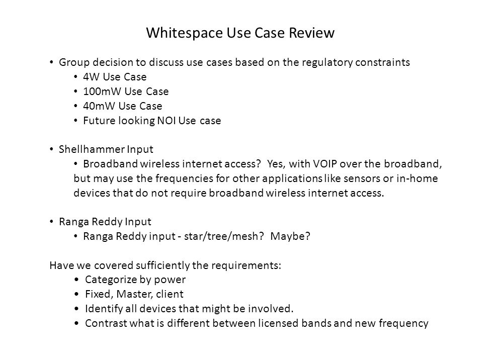 Whitespace Use Case Review Group decision to discuss use cases based on the regulatory constraints 4W Use Case 100mW Use Case 40mW Use Case Future looking NOI Use case Shellhammer Input Broadband wireless internet access.