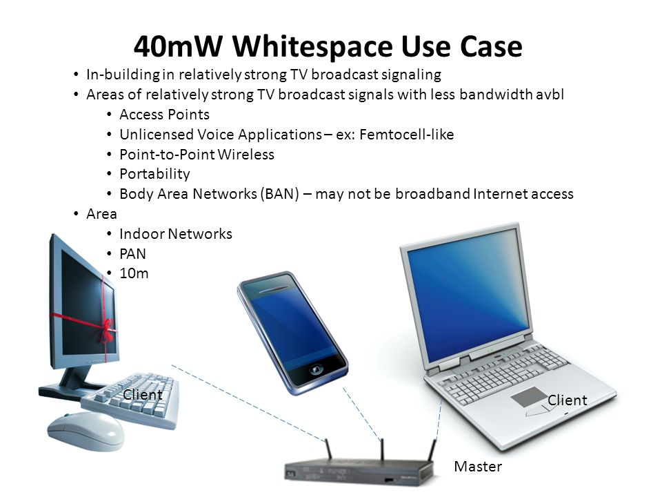 <40mW Whitespace Use Case PAN Body area network support Areas of relatively strong TV broadcast signals with less bandwidth avbl Body Area Networks (BAN) – may not be broadband Internet access Sensing devices and microphones MasterClient