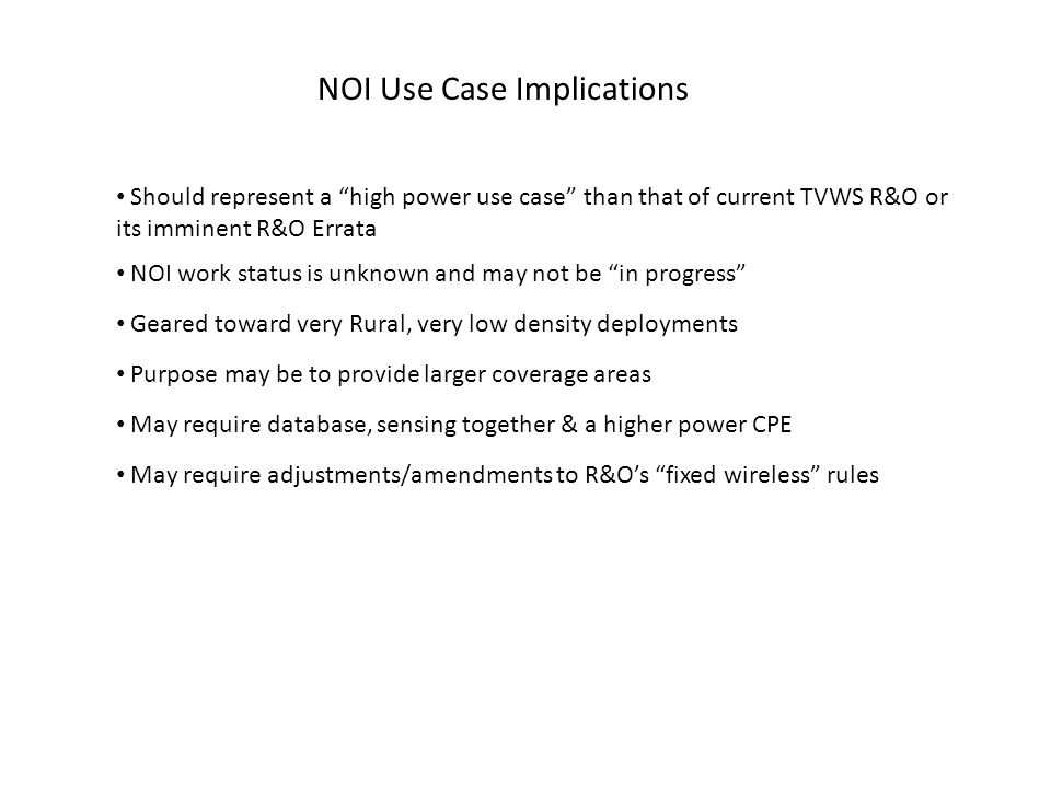 NOI Use Case Implications Should represent a high power use case than that of current TVWS R&O or its imminent R&O Errata NOI work status is unknown and may not be in progress Geared toward very Rural, very low density deployments Purpose may be to provide larger coverage areas May require database, sensing together & a higher power CPE May require adjustments/amendments to R&O's fixed wireless rules