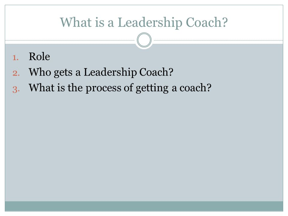 What is a Leadership Coach. 1. Role 2. Who gets a Leadership Coach.