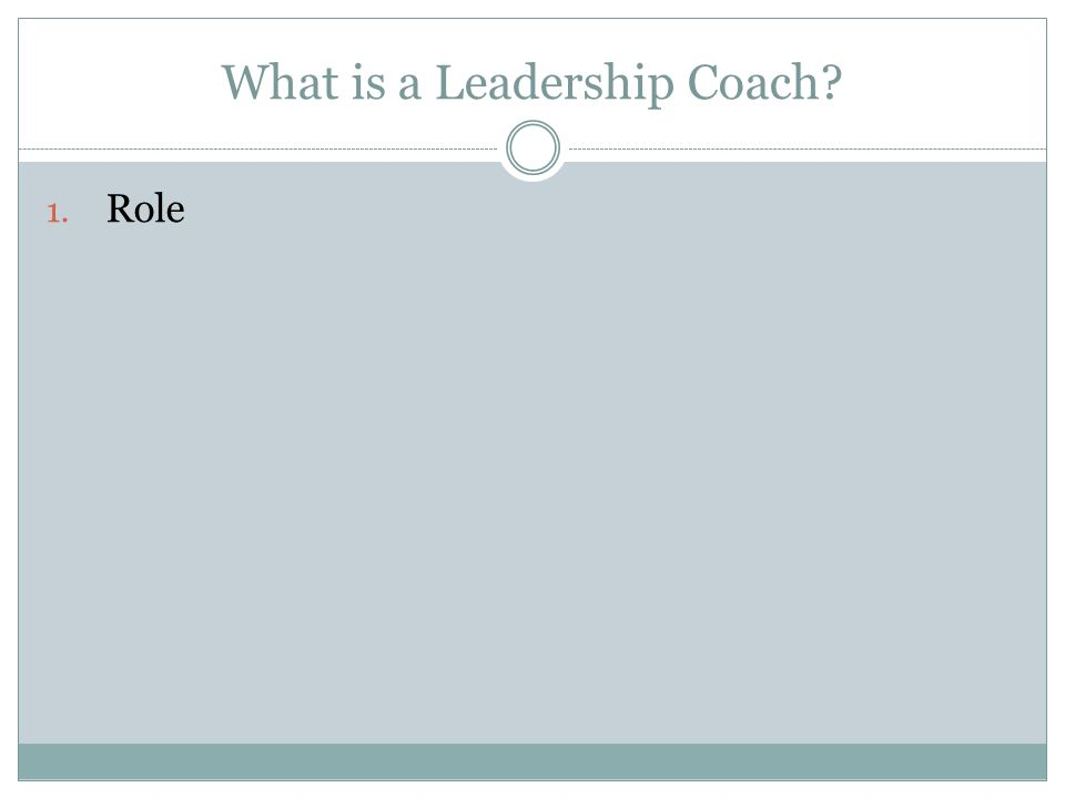 What is a Leadership Coach? 1. Role 2. Who gets a Leadership Coach?