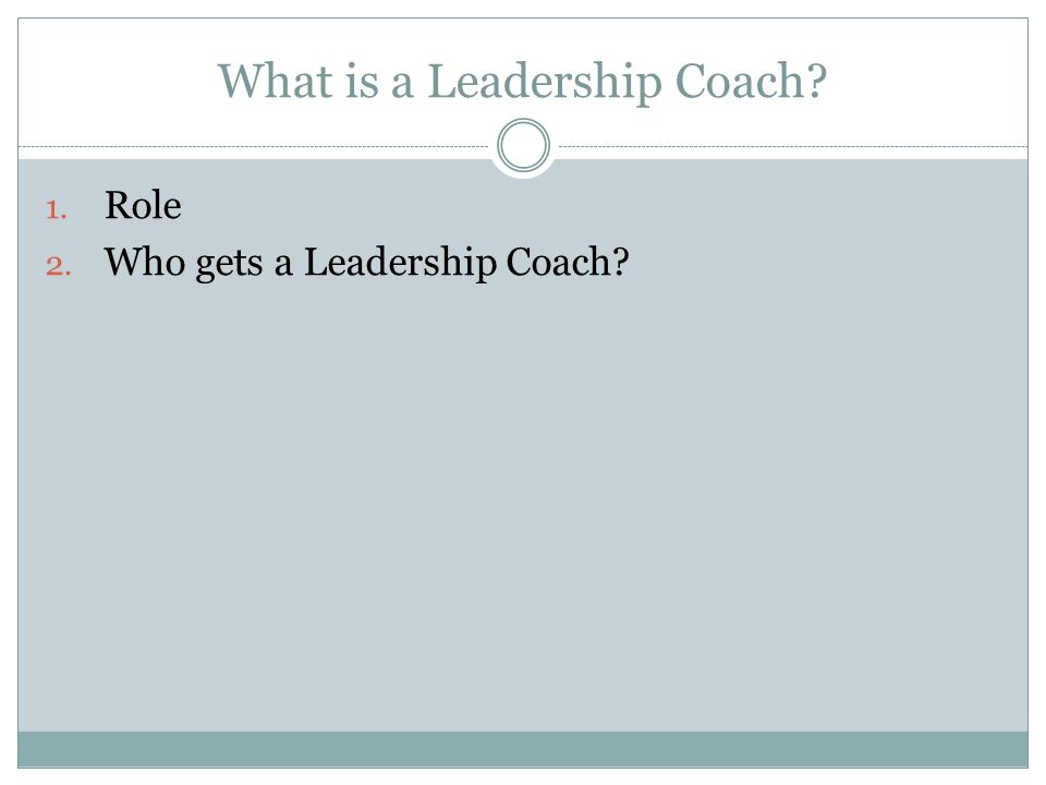 What is a Leadership Coach 1. Role 2. Who gets a Leadership Coach