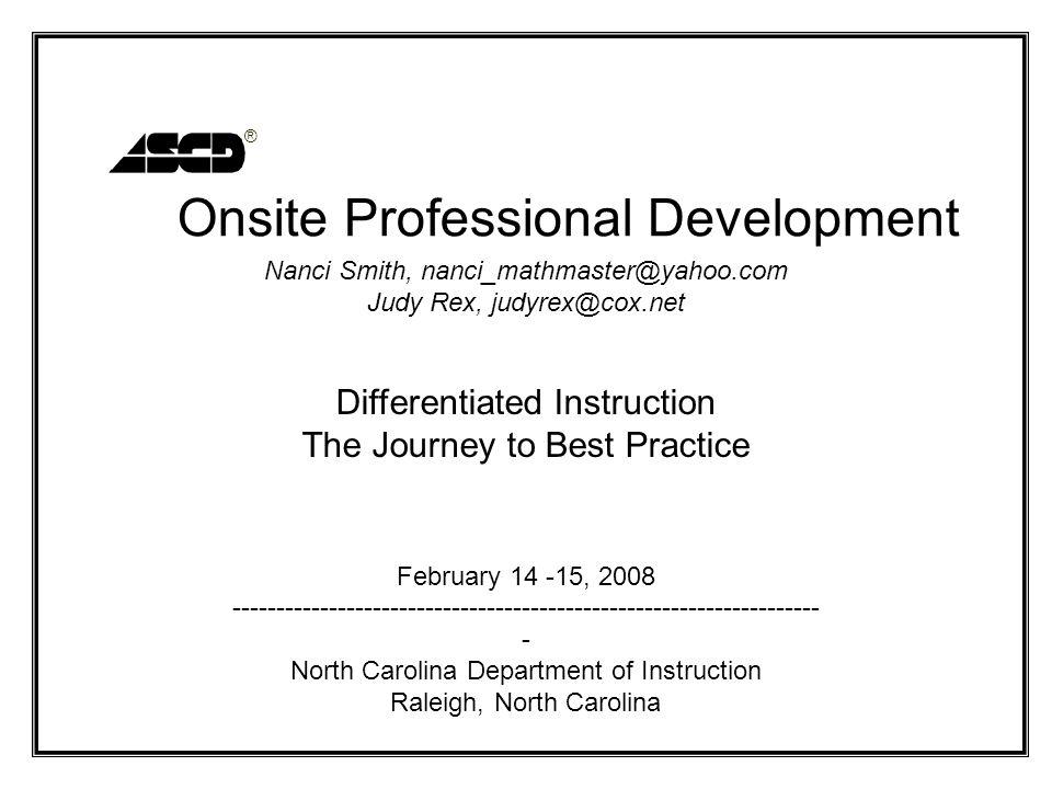 ® Nanci Smith, nanci_mathmaster@yahoo.com Judy Rex, judyrex@cox.net Differentiated Instruction The Journey to Best Practice February 14 -15, 2008 ----