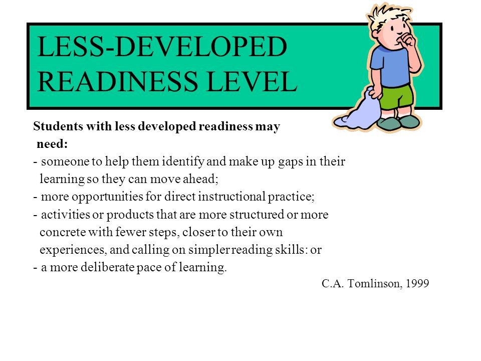 LESS-DEVELOPED READINESS LEVEL Students with less developed readiness may need: - someone to help them identify and make up gaps in their learning so