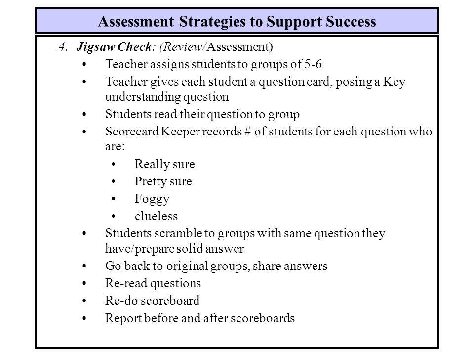 4.Jigsaw Check: (Review/Assessment) Teacher assigns students to groups of 5-6 Teacher gives each student a question card, posing a Key understanding q