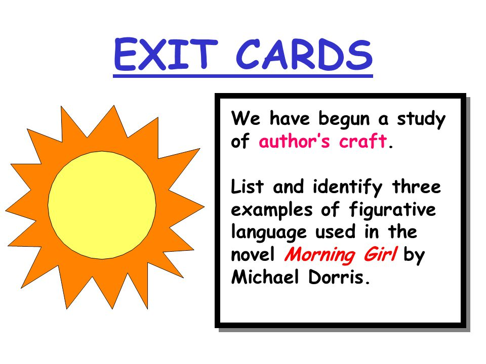 EXIT CARDS We have begun a study of author's craft. List and identify three examples of figurative language used in the novel Morning Girl by Michael