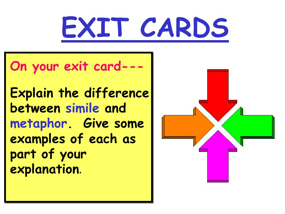 EXIT CARDS On your exit card--- Explain the difference between simile and metaphor. Give some examples of each as part of your explanation.