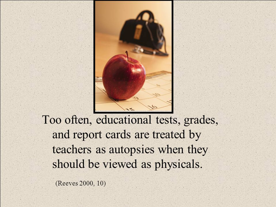 Too often, educational tests, grades, and report cards are treated by teachers as autopsies when they should be viewed as physicals. (Reeves 2000, 10)