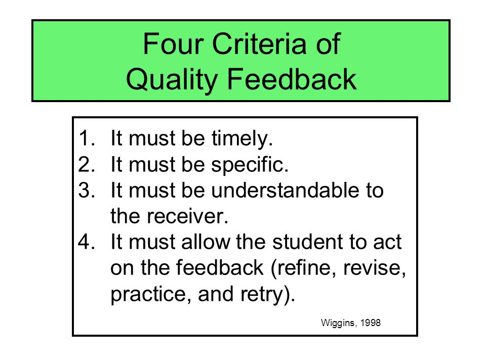 Four Criteria of Quality Feedback 1.It must be timely. 2.It must be specific. 3.It must be understandable to the receiver. 4.It must allow the student