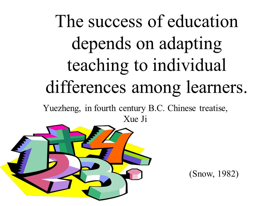 The success of education depends on adapting teaching to individual differences among learners. Yuezheng, in fourth century B.C. Chinese treatise, Xue