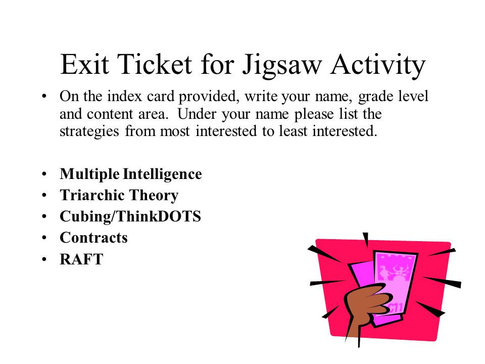 Exit Ticket for Jigsaw Activity On the index card provided, write your name, grade level and content area. Under your name please list the strategies