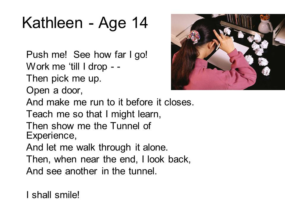 Kathleen - Age 14 Push me! See how far I go! Work me 'till I drop - - Then pick me up. Open a door, And make me run to it before it closes. Teach me s