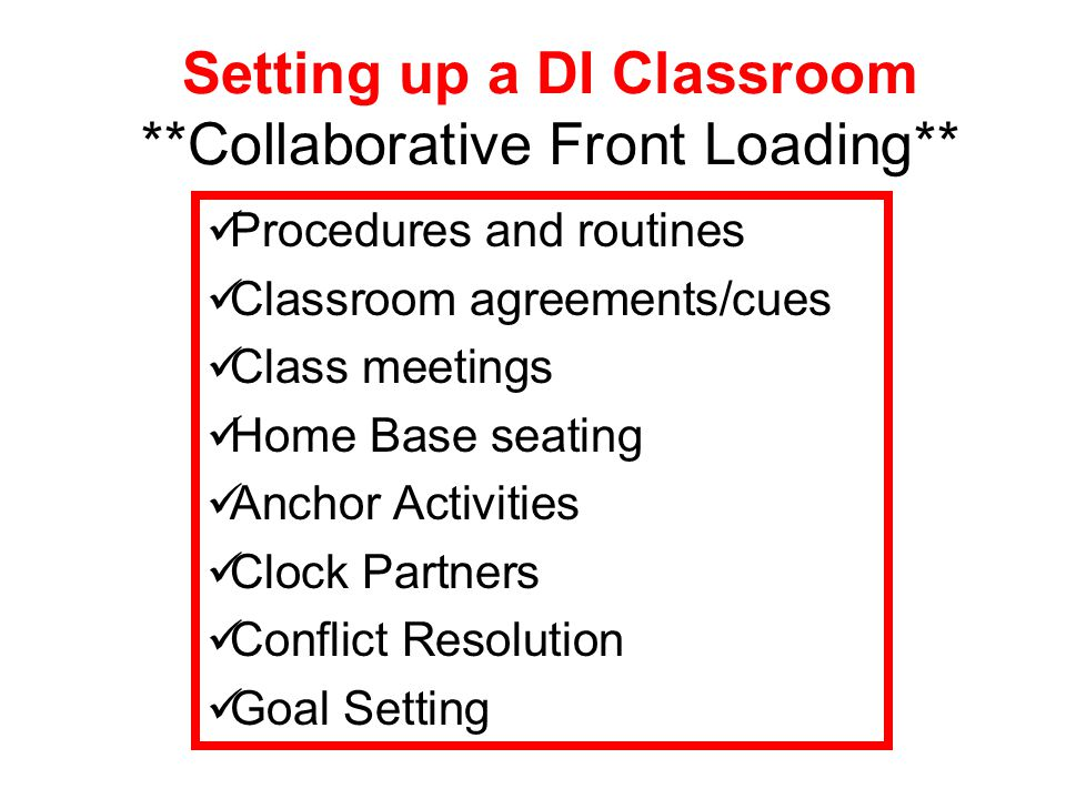 Setting up a DI Classroom **Collaborative Front Loading** Procedures and routines Classroom agreements/cues Class meetings Home Base seating Anchor Ac
