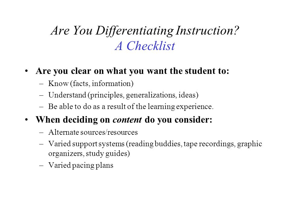Are You Differentiating Instruction? A Checklist Are you clear on what you want the student to: –Know (facts, information) –Understand (principles, ge
