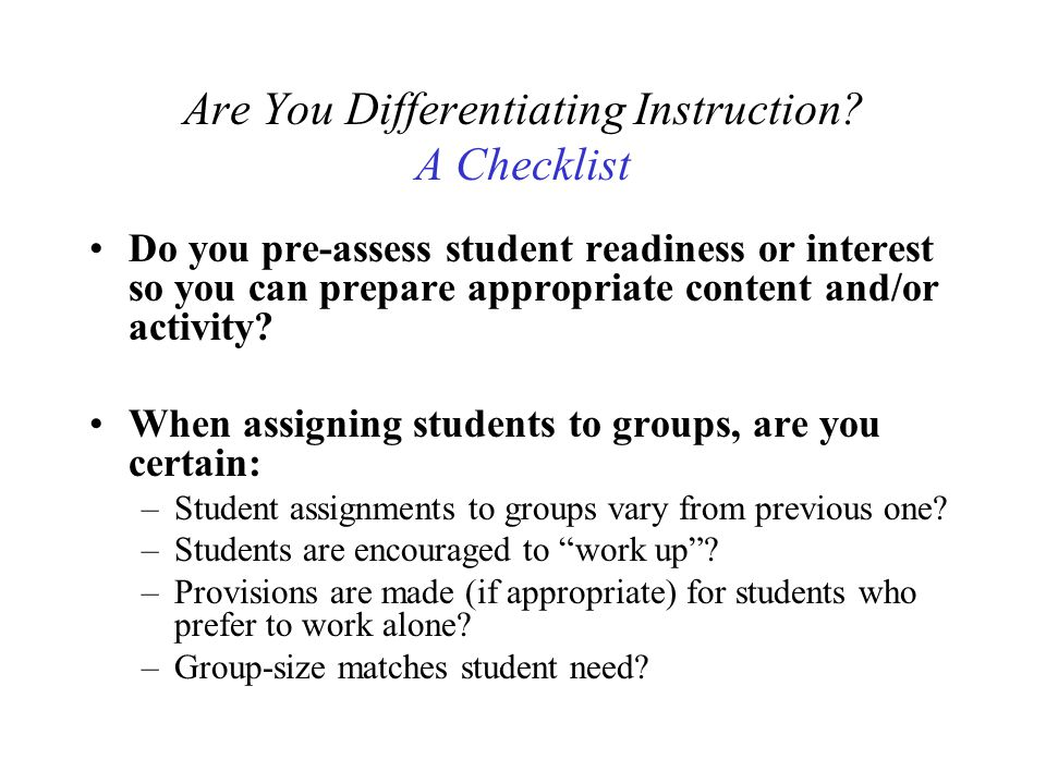 Are You Differentiating Instruction? A Checklist Do you pre-assess student readiness or interest so you can prepare appropriate content and/or activit