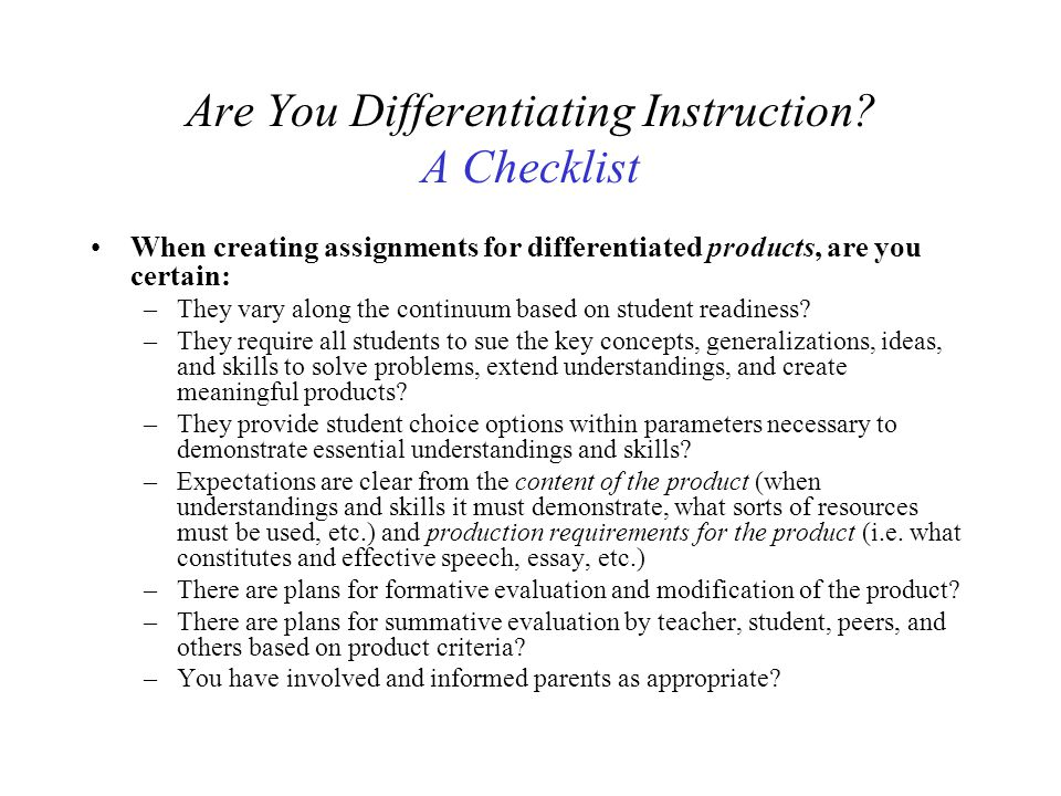 Are You Differentiating Instruction? A Checklist When creating assignments for differentiated products, are you certain: –They vary along the continuu