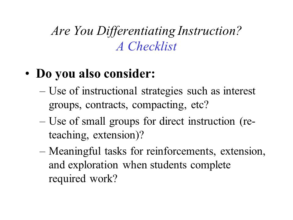 Are You Differentiating Instruction? A Checklist Do you also consider: –Use of instructional strategies such as interest groups, contracts, compacting