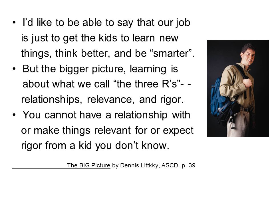 """I'd like to be able to say that our job is just to get the kids to learn new things, think better, and be """"smarter"""". But the bigger picture, learning"""