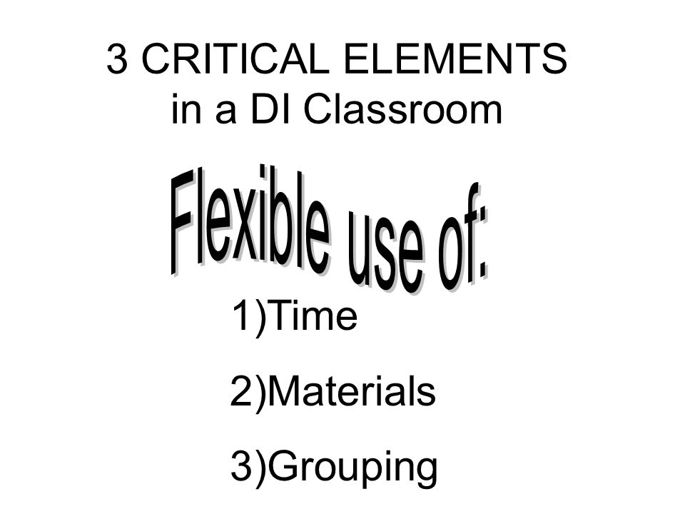 3 CRITICAL ELEMENTS in a DI Classroom 1)Time 2)Materials 3)Grouping