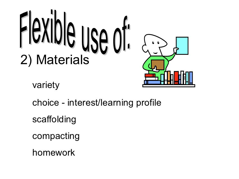 2) Materials variety choice - interest/learning profile scaffolding compacting homework
