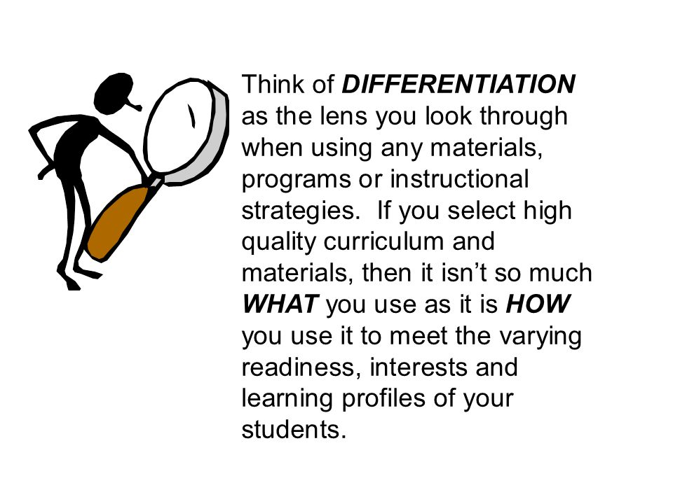 Think of DIFFERENTIATION as the lens you look through when using any materials, programs or instructional strategies. If you select high quality curri