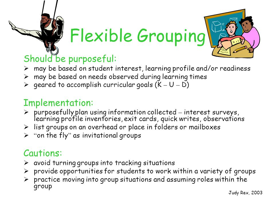 Flexible Grouping Should be purposeful:  may be based on student interest, learning profile and/or readiness  may be based on needs observed during