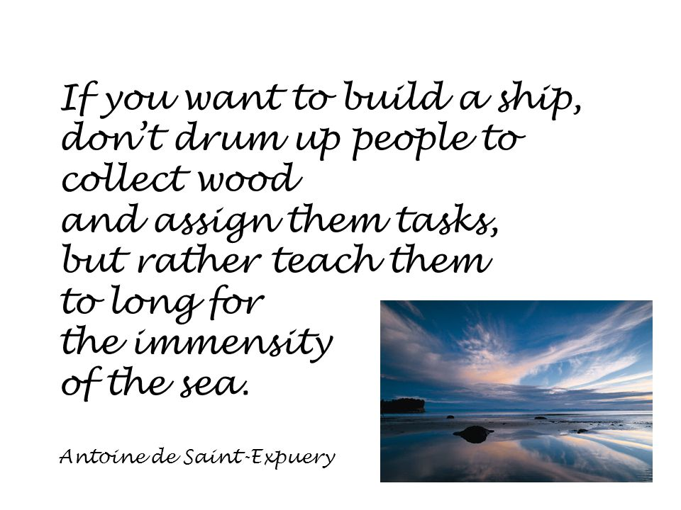 If you want to build a ship, don't drum up people to collect wood and assign them tasks, but rather teach them to long for the immensity of the sea. A