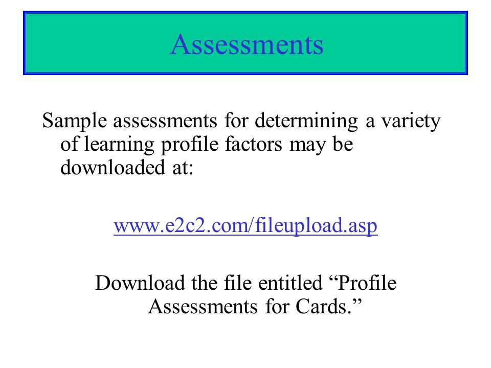 Assessments Sample assessments for determining a variety of learning profile factors may be downloaded at: www.e2c2.com/fileupload.asp Download the fi