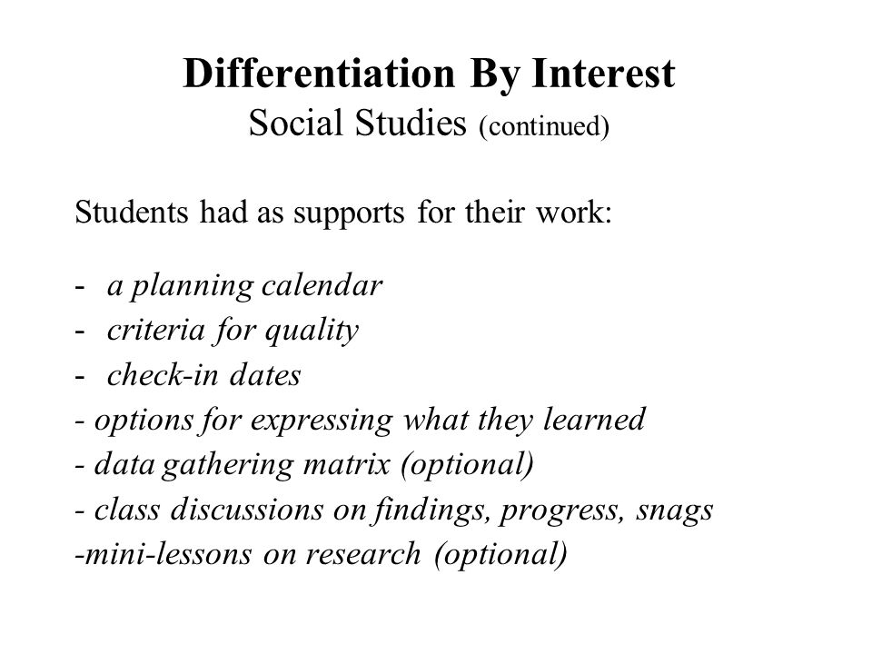 Differentiation By Interest Social Studies (continued) Students had as supports for their work: -a planning calendar -criteria for quality -check-in d