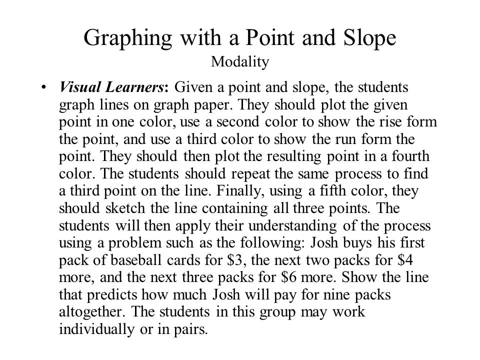 Graphing with a Point and Slope Modality Visual Learners: Given a point and slope, the students graph lines on graph paper. They should plot the given