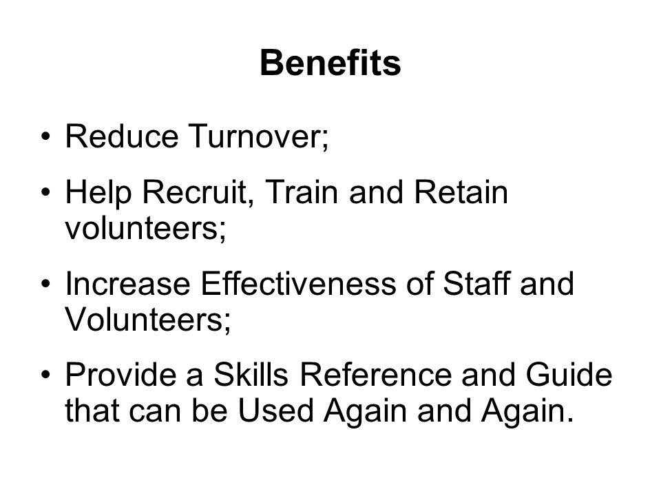 Benefits Reduce Turnover; Help Recruit, Train and Retain volunteers; Increase Effectiveness of Staff and Volunteers; Provide a Skills Reference and Guide that can be Used Again and Again.