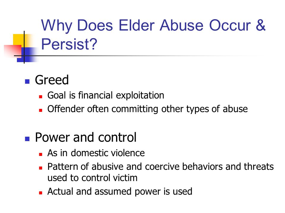 Why Does Elder Abuse Occur & Persist? Greed Goal is financial exploitation Offender often committing other types of abuse Power and control As in dome