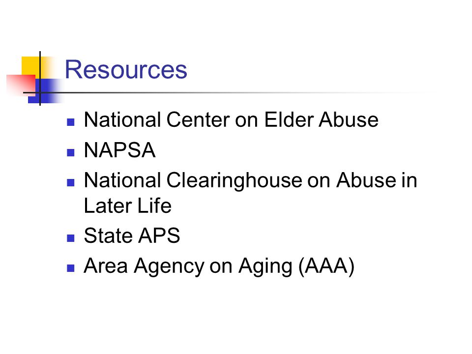 Resources National Center on Elder Abuse NAPSA National Clearinghouse on Abuse in Later Life State APS Area Agency on Aging (AAA)