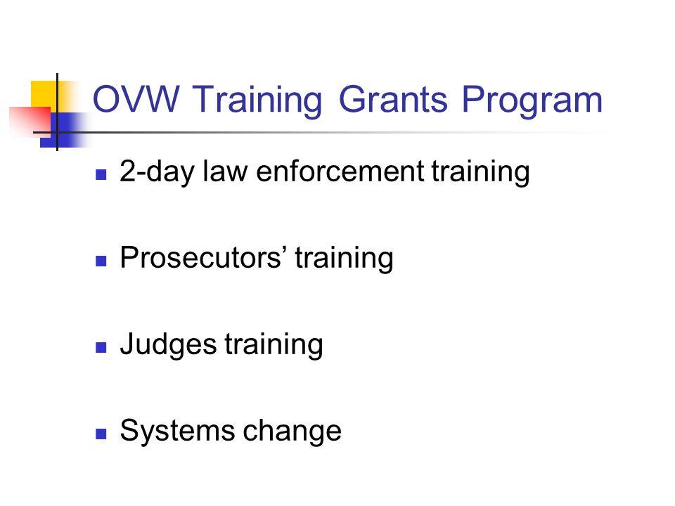 OVW Training Grants Program 2-day law enforcement training Prosecutors' training Judges training Systems change