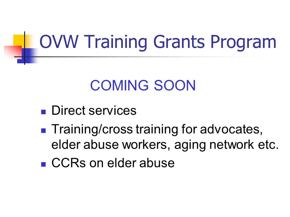 OVW Training Grants Program Direct services Training/cross training for advocates, elder abuse workers, aging network etc. CCRs on elder abuse COMING