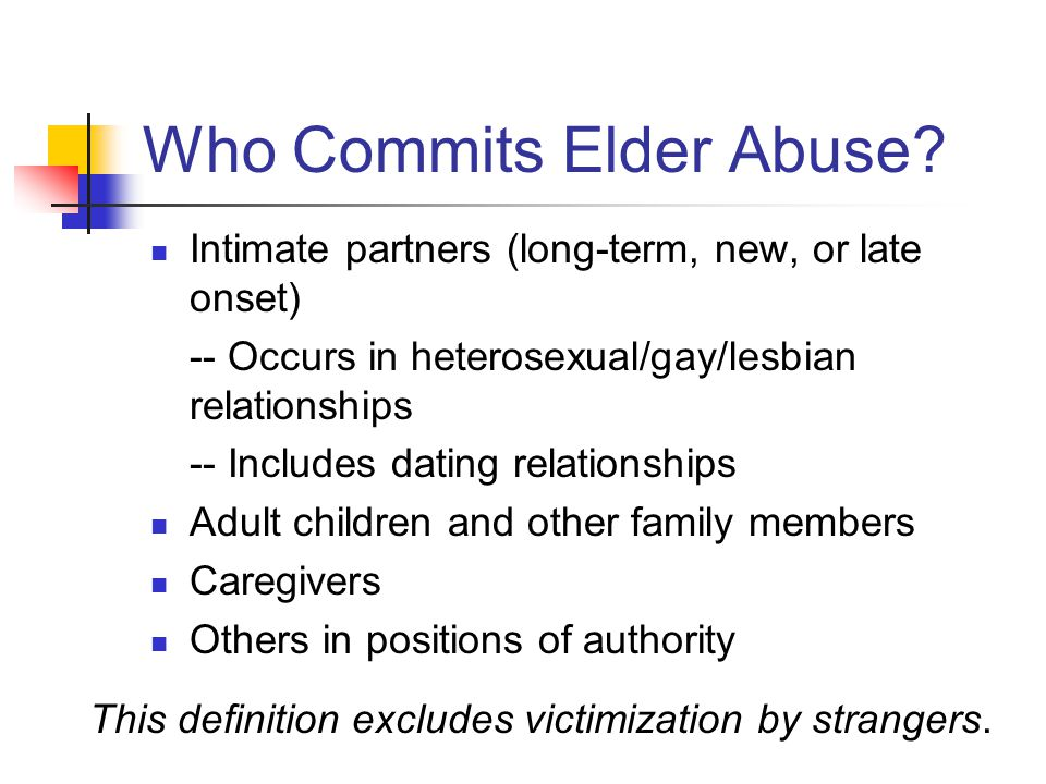 Who Commits Elder Abuse? Intimate partners (long-term, new, or late onset) -- Occurs in heterosexual/gay/lesbian relationships -- Includes dating rela