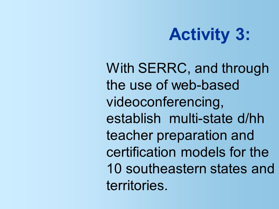 Activity 3: With SERRC, and through the use of web-based videoconferencing, establish multi-state d/hh teacher preparation and certification models for the 10 southeastern states and territories.