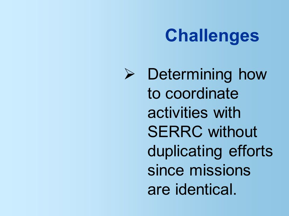  Determining how to coordinate activities with SERRC without duplicating efforts since missions are identical.