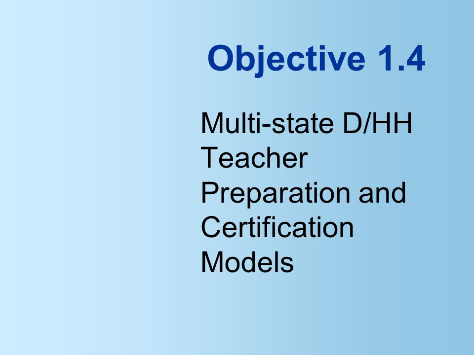 Objective 1.4 Multi-state D/HH Teacher Preparation and Certification Models