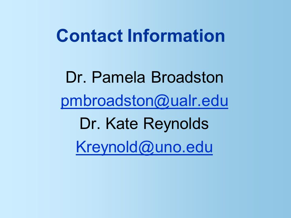 Contact Information Dr. Pamela Broadston pmbroadston@ualr.edu Dr. Kate Reynolds Kreynold@uno.edu