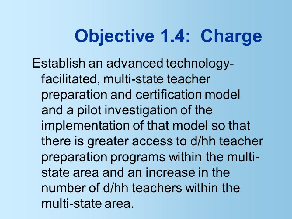 Objective 1.4: Charge Establish an advanced technology- facilitated, multi-state teacher preparation and certification model and a pilot investigation of the implementation of that model so that there is greater access to d/hh teacher preparation programs within the multi- state area and an increase in the number of d/hh teachers within the multi-state area.