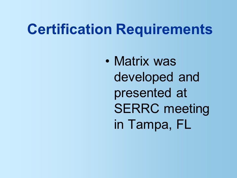 Certification Requirements Matrix was developed and presented at SERRC meeting in Tampa, FL