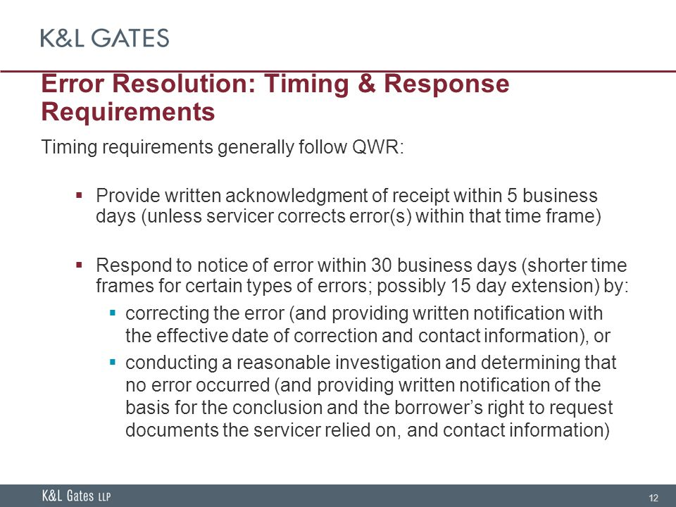 12 Error Resolution: Timing & Response Requirements Timing requirements generally follow QWR:  Provide written acknowledgment of receipt within 5 business days (unless servicer corrects error(s) within that time frame)  Respond to notice of error within 30 business days (shorter time frames for certain types of errors; possibly 15 day extension) by:  correcting the error (and providing written notification with the effective date of correction and contact information), or  conducting a reasonable investigation and determining that no error occurred (and providing written notification of the basis for the conclusion and the borrower's right to request documents the servicer relied on, and contact information)